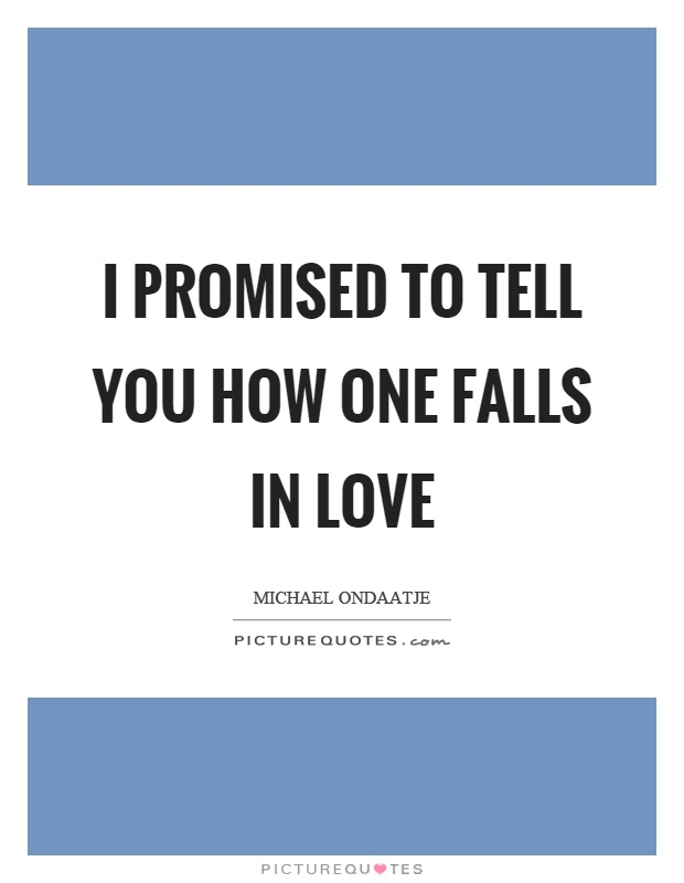 I promised to tell you how one falls in love Picture Quote #1
