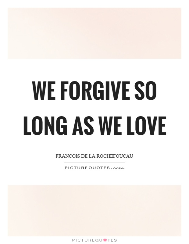 We forgive so long as we love Picture Quote #1
