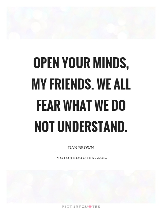 Open your minds, my friends. We all fear what we do not understand Picture Quote #1