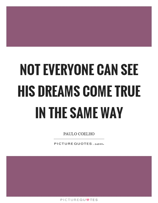 Not everyone can see his dreams come true in the same way Picture Quote #1