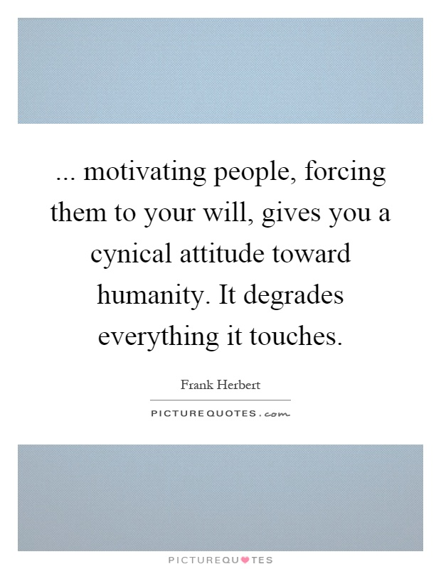 ... motivating people, forcing them to your will, gives you a cynical attitude toward humanity. It degrades everything it touches Picture Quote #1