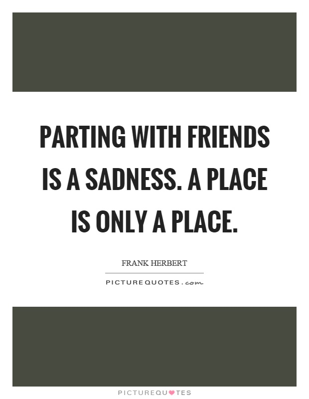 Parting with friends is a sadness. A place is only a place Picture Quote #1