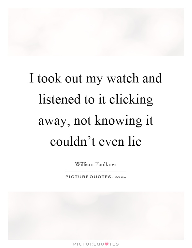 I took out my watch and listened to it clicking away, not knowing it couldn't even lie Picture Quote #1