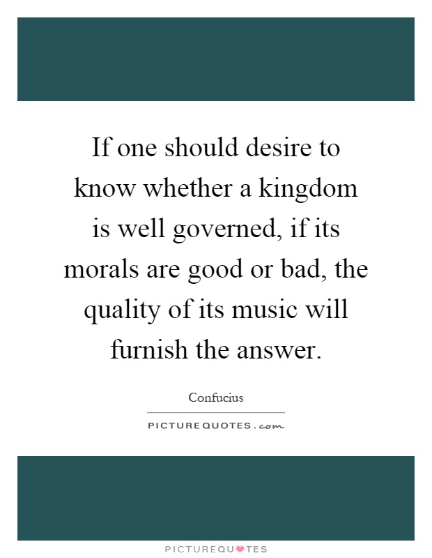 If one should desire to know whether a kingdom is well governed, if its morals are good or bad, the quality of its music will furnish the answer Picture Quote #1