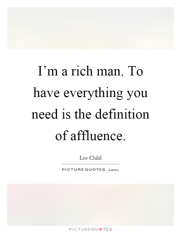 I'm a rich man. To have everything you need is the definition of affluence Picture Quote #1
