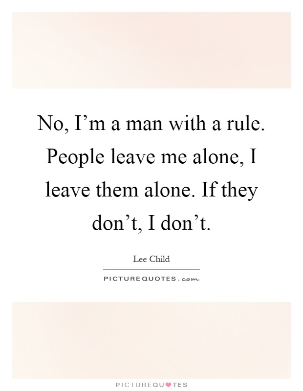 No, I'm a man with a rule. People leave me alone, I leave them alone. If they don't, I don't Picture Quote #1