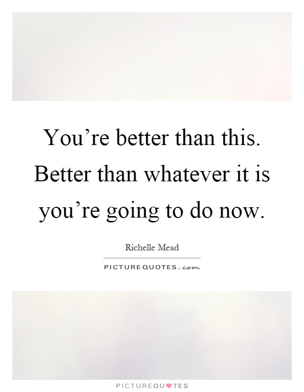 You're better than this. Better than whatever it is you're going to do now Picture Quote #1