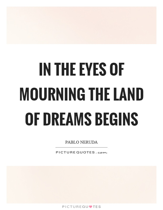 In the eyes of mourning the land of dreams begins Picture Quote #1