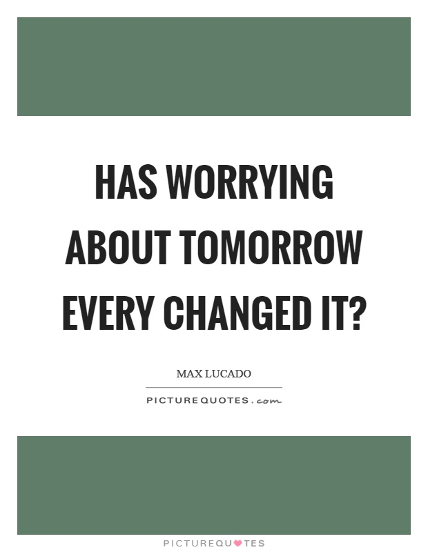 Has worrying about tomorrow every changed it? Picture Quote #1