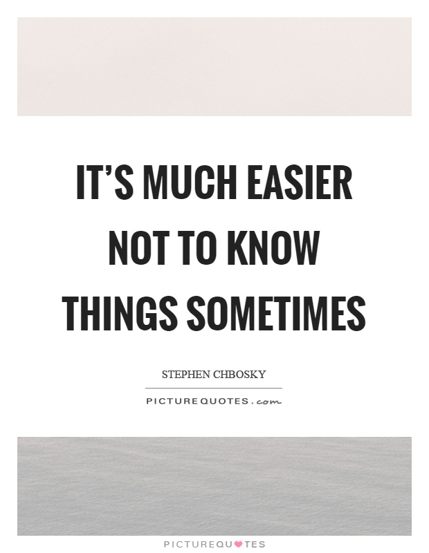 It's much easier not to know things sometimes Picture Quote #1