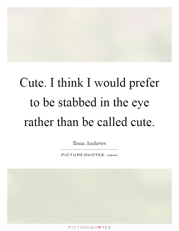 Cute. I think I would prefer to be stabbed in the eye rather than be called cute Picture Quote #1
