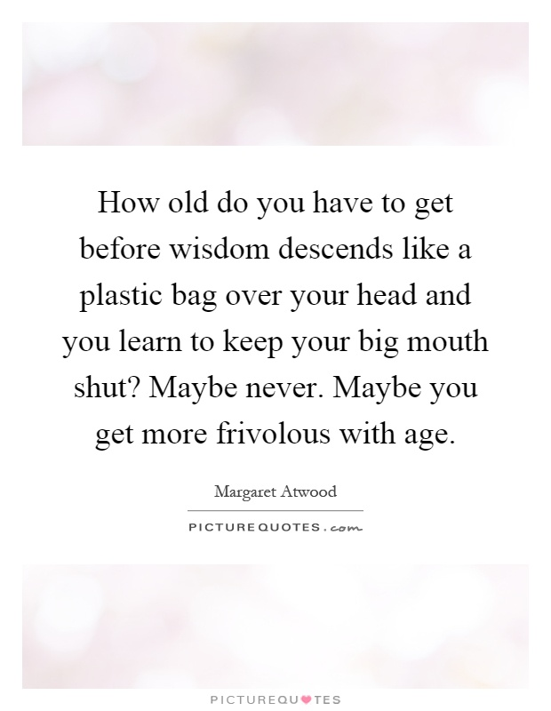 How old do you have to get before wisdom descends like a plastic bag over your head and you learn to keep your big mouth shut? Maybe never. Maybe you get more frivolous with age Picture Quote #1