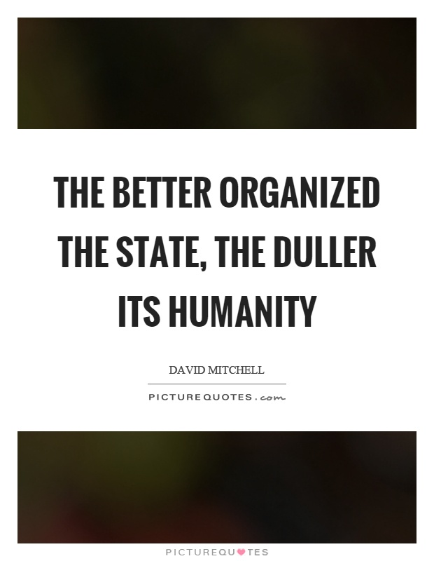 The better organized the state, the duller its humanity Picture Quote #1
