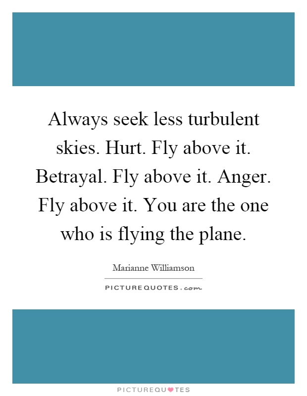 Always seek less turbulent skies. Hurt. Fly above it. Betrayal. Fly above it. Anger. Fly above it. You are the one who is flying the plane Picture Quote #1
