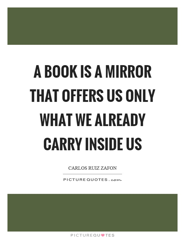 A book is a mirror that offers us only what we already carry inside us Picture Quote #1