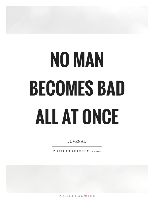No man becomes bad all at once Picture Quote #1