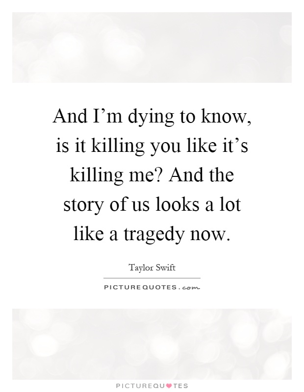 And I'm dying to know, is it killing you like it's killing me? And the story of us looks a lot like a tragedy now Picture Quote #1