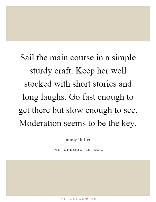 Sail the main course in a simple sturdy craft. Keep her well stocked with short stories and long laughs. Go fast enough to get there but slow enough to see. Moderation seems to be the key Picture Quote #1