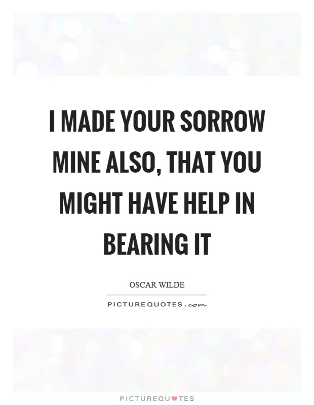 I made your sorrow mine also, that you might have help in bearing it Picture Quote #1
