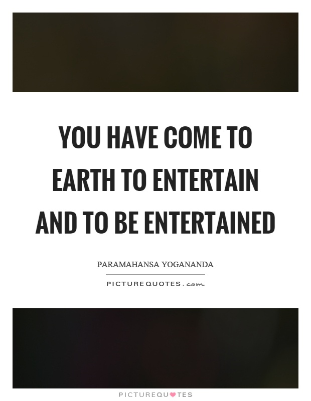 You have come to earth to entertain and to be entertained Picture Quote #1