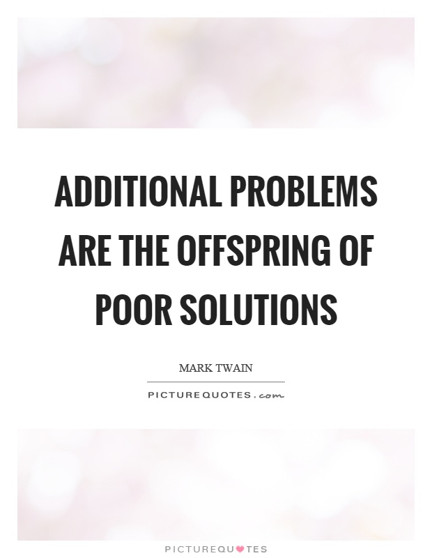 Additional problems are the offspring of poor solutions Picture Quote #1
