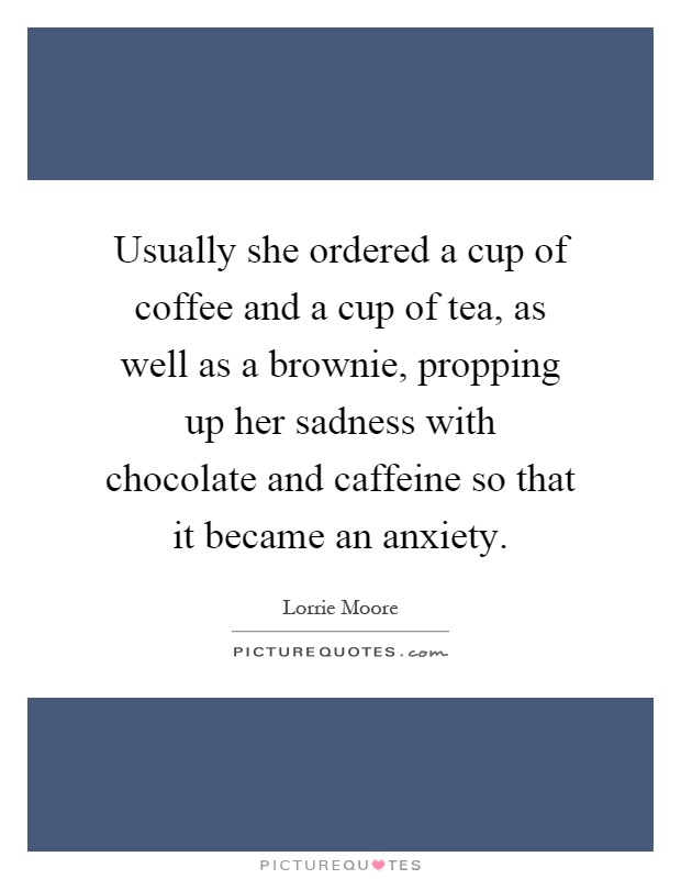Usually she ordered a cup of coffee and a cup of tea, as well as a brownie, propping up her sadness with chocolate and caffeine so that it became an anxiety Picture Quote #1