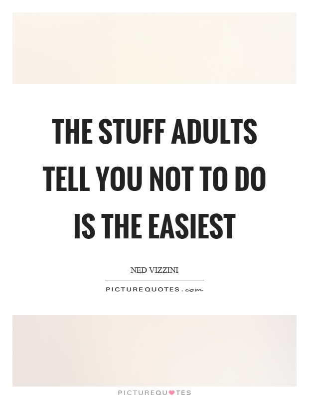 The stuff adults tell you not to do is the easiest Picture Quote #1