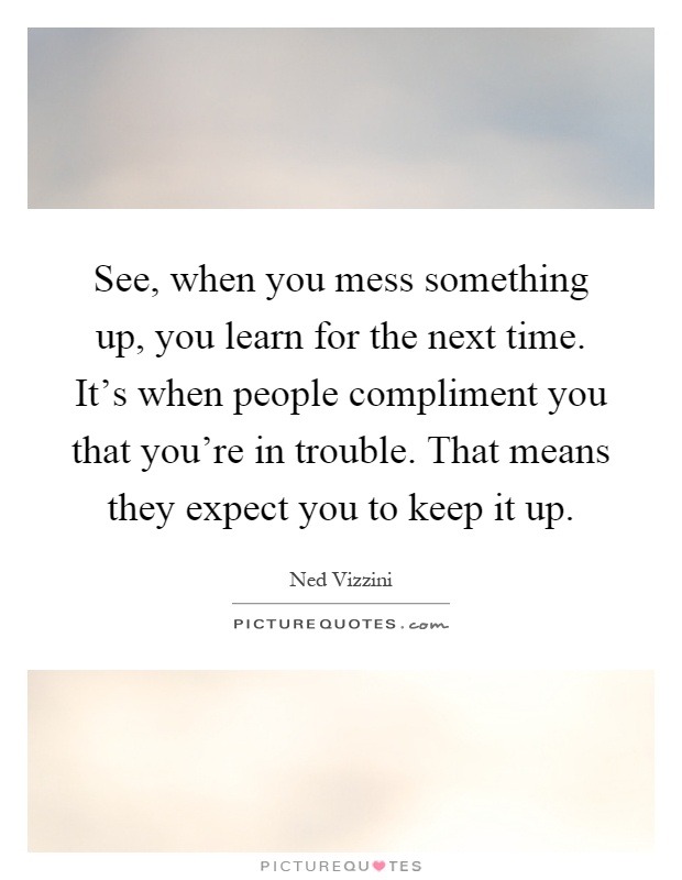 See, when you mess something up, you learn for the next time. It's when people compliment you that you're in trouble. That means they expect you to keep it up Picture Quote #1
