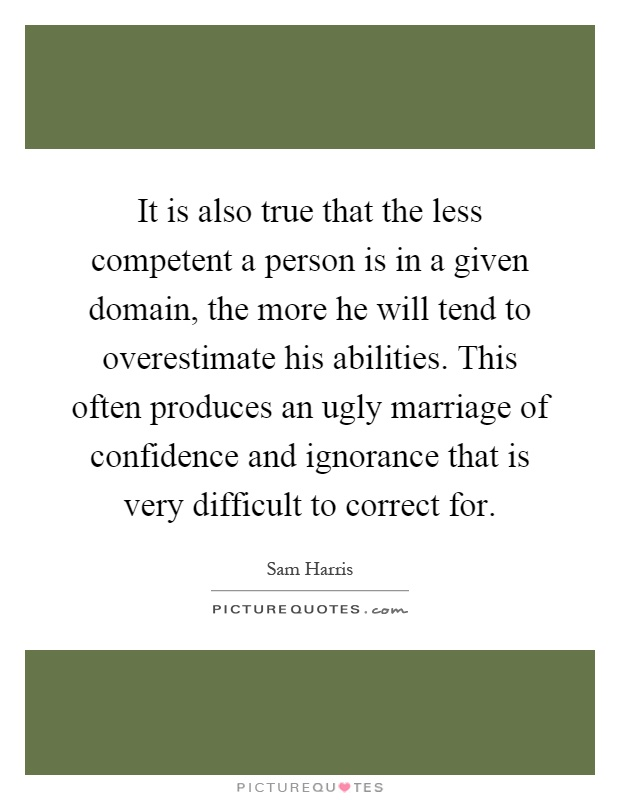 It is also true that the less competent a person is in a given domain, the more he will tend to overestimate his abilities. This often produces an ugly marriage of confidence and ignorance that is very difficult to correct for Picture Quote #1