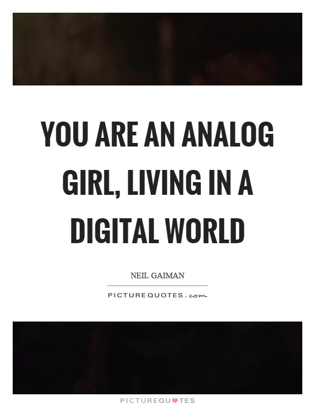 You are an analog girl, living in a digital world Picture Quote #1