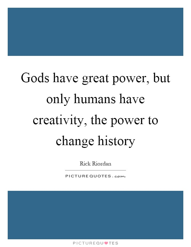 Gods have great power, but only humans have creativity, the power to change history Picture Quote #1