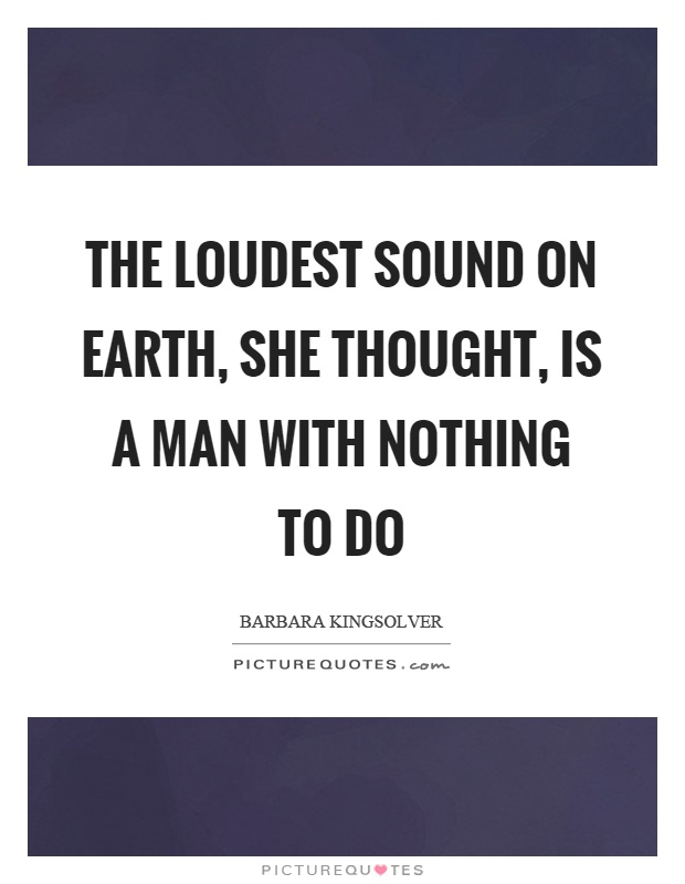 The loudest sound on earth, she thought, is a man with nothing to do Picture Quote #1