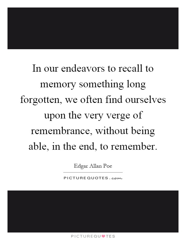 In our endeavors to recall to memory something long forgotten, we often find ourselves upon the very verge of remembrance, without being able, in the end, to remember Picture Quote #1