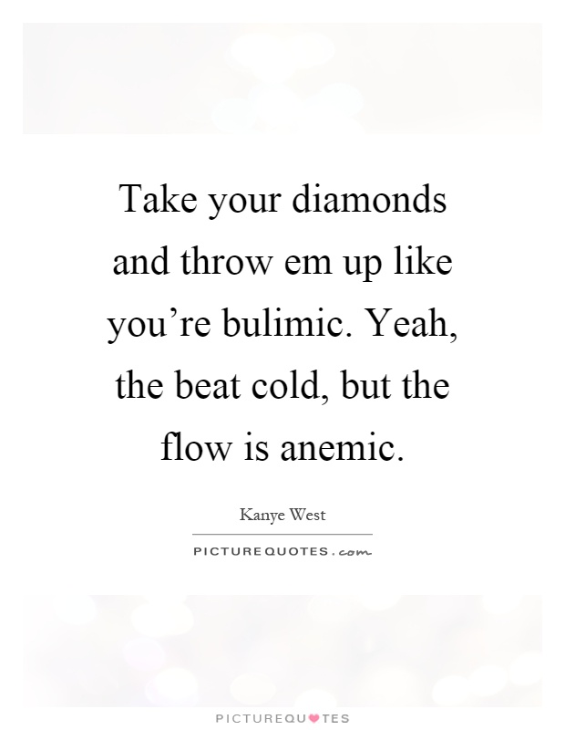 Take your diamonds and throw em up like you're bulimic. Yeah, the beat cold, but the flow is anemic Picture Quote #1