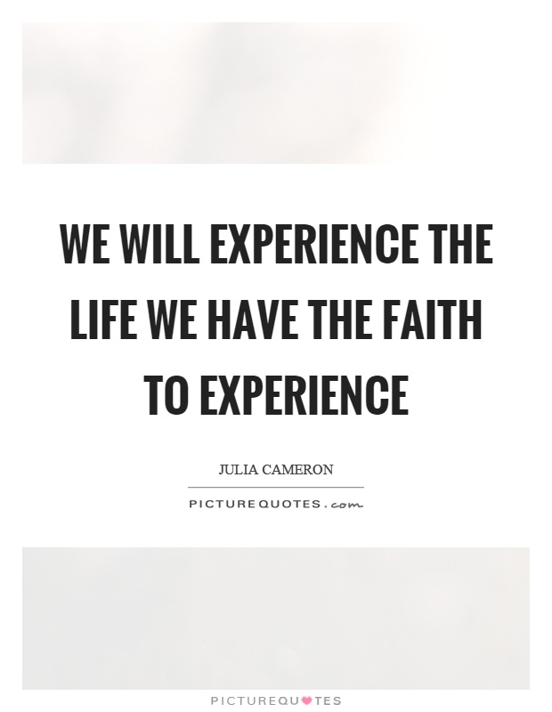 We will experience the life we have the faith to experience Picture Quote #1