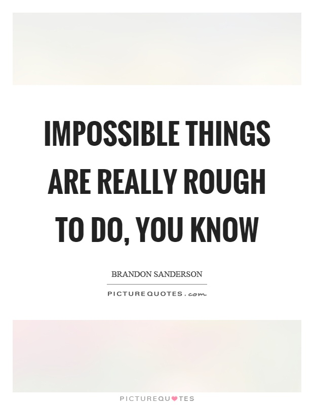 Impossible things are really rough to do, you know Picture Quote #1