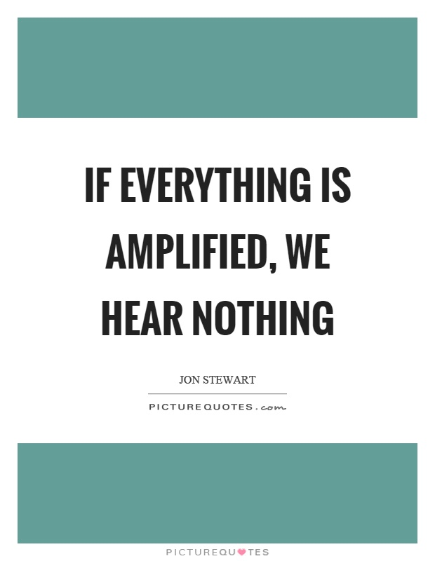 If everything is amplified, we hear nothing Picture Quote #1
