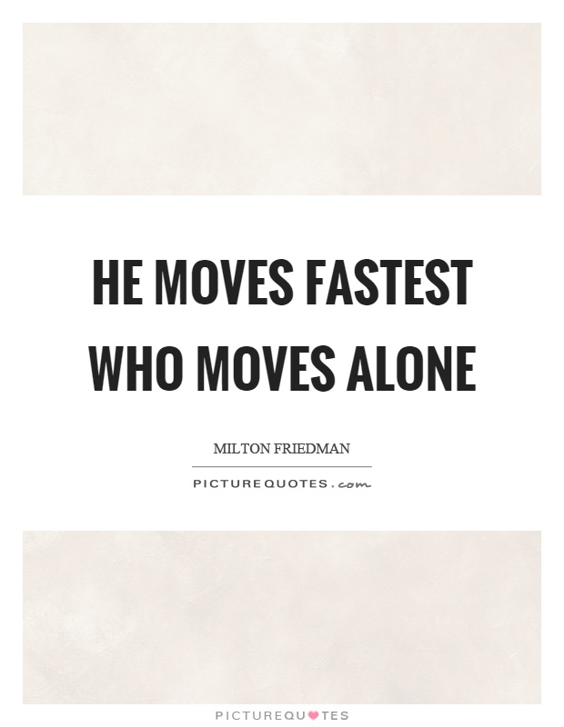 He moves fastest who moves alone Picture Quote #1