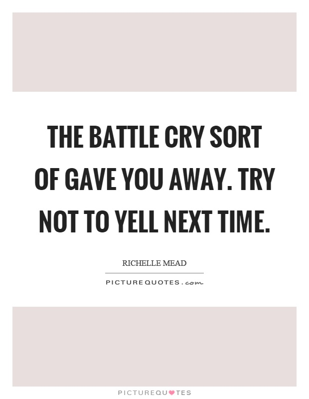 The battle cry sort of gave you away. Try not to yell next time Picture Quote #1