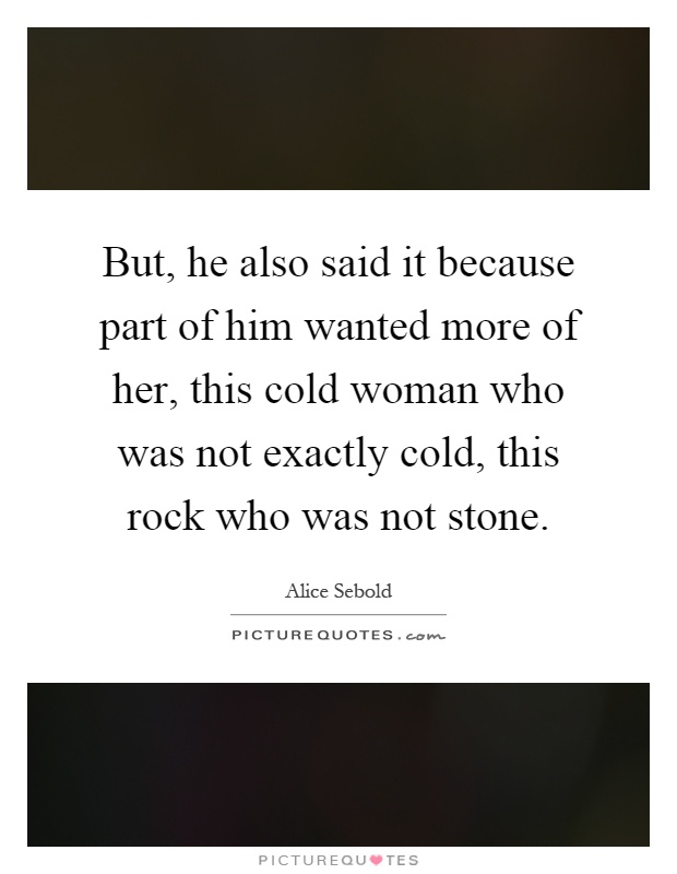 But, he also said it because part of him wanted more of her, this cold woman who was not exactly cold, this rock who was not stone Picture Quote #1