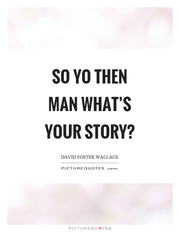 So yo then man what's your story? Picture Quote #1