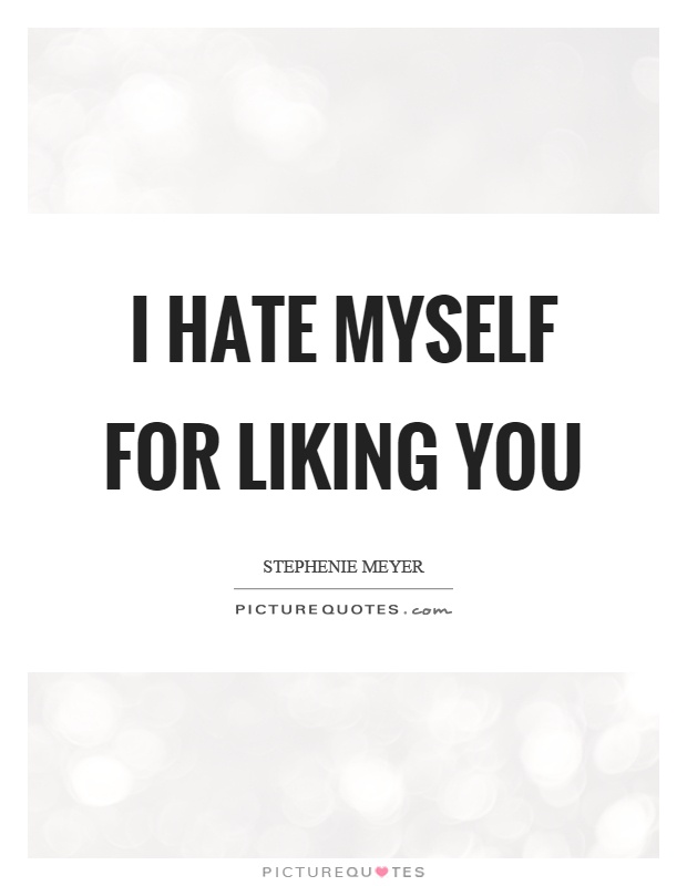 I hate myself for liking you Picture Quote #1