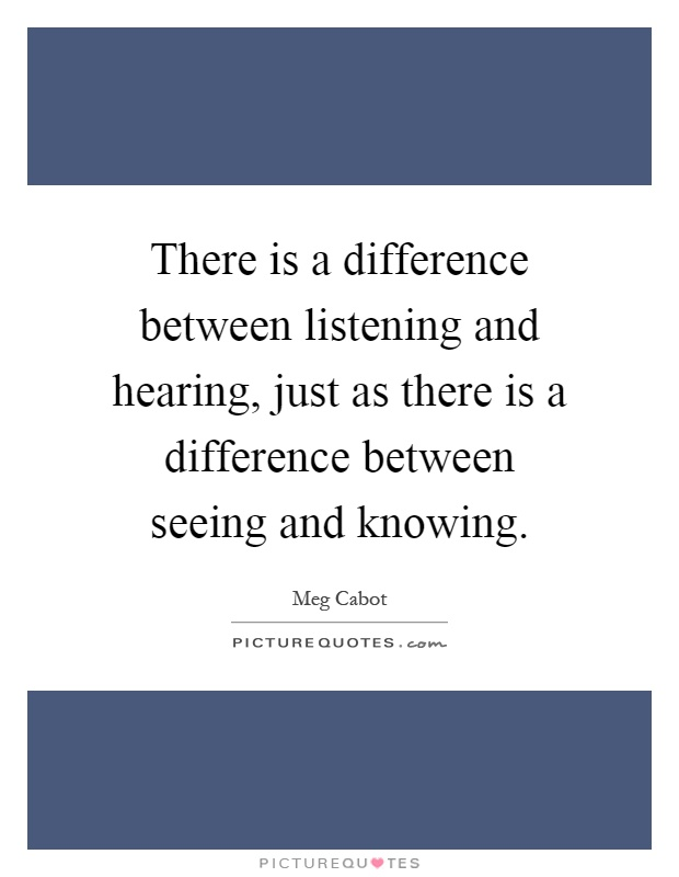 There is a difference between listening and hearing, just as there is a difference between seeing and knowing Picture Quote #1