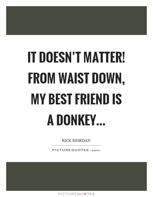 It doesn't matter! From waist down, my best friend is a donkey Picture Quote #1