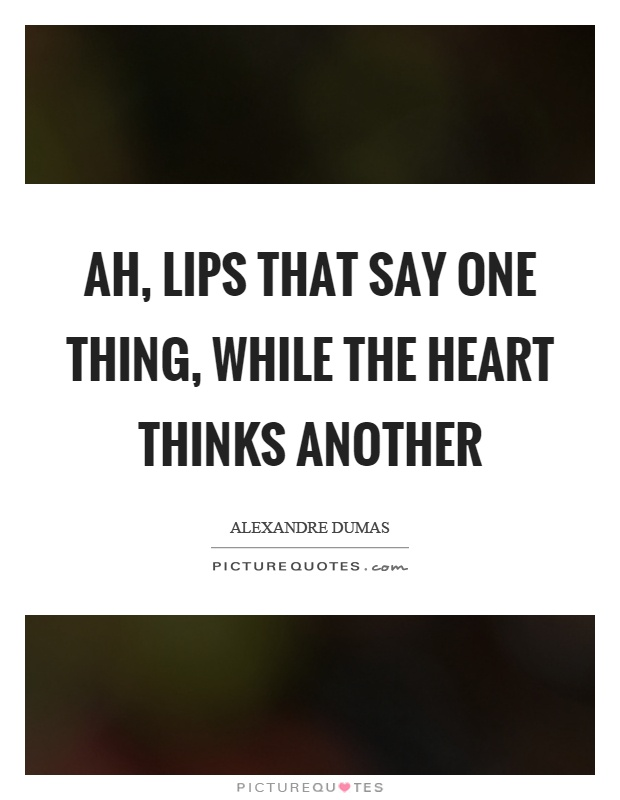 Ah, lips that say one thing, while the heart thinks another Picture Quote #1