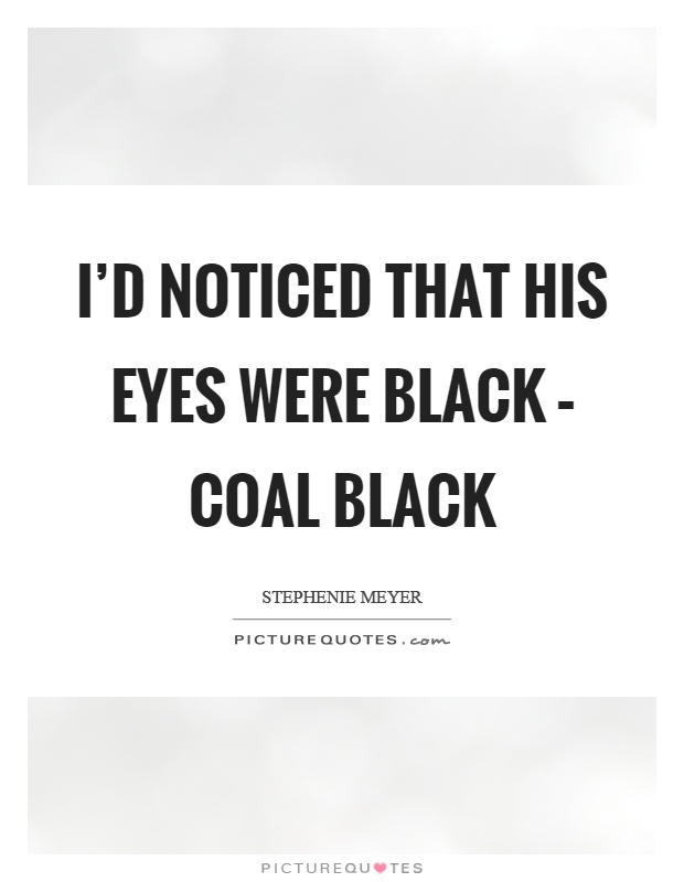 I'd noticed that his eyes were black – coal black Picture Quote #1