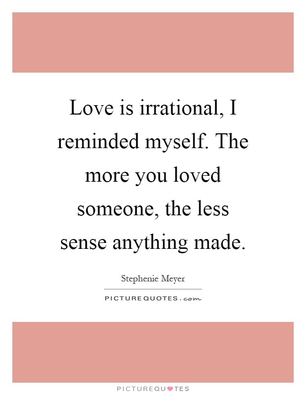 Love is irrational, I reminded myself. The more you loved someone, the less sense anything made Picture Quote #1