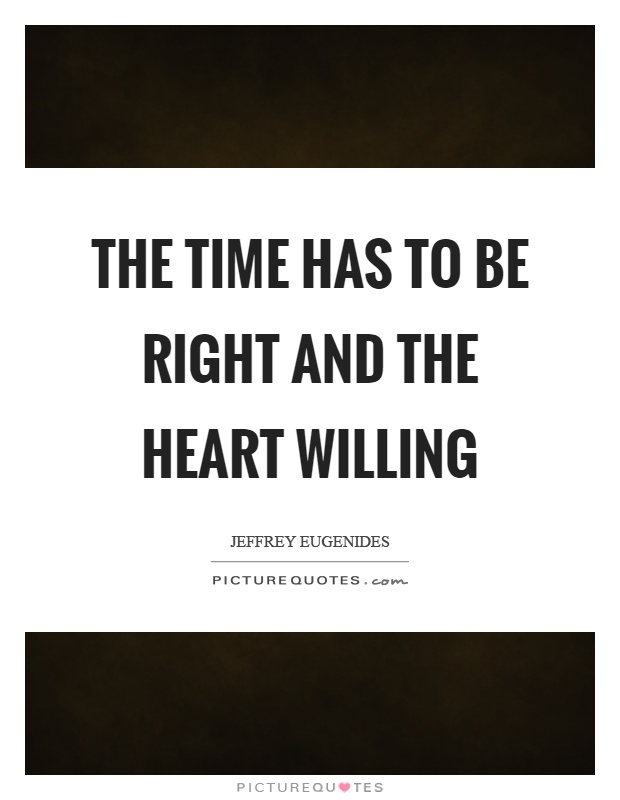 The time has to be right and the heart willing Picture Quote #1