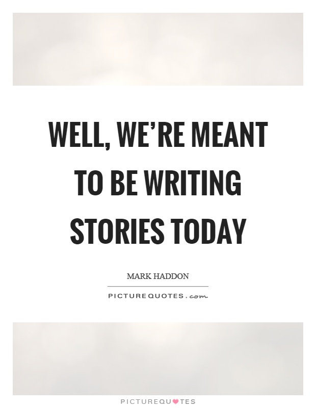 Well, we're meant to be writing stories today Picture Quote #1