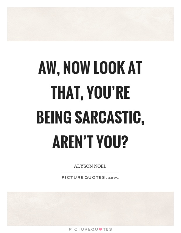 Aw, now look at that, you're being sarcastic, aren't you? Picture Quote #1